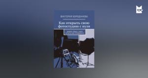 Виктория Бородинова - Как открыть свою фотостудию снуля. Бизнес-план, счего начать, как продвигать